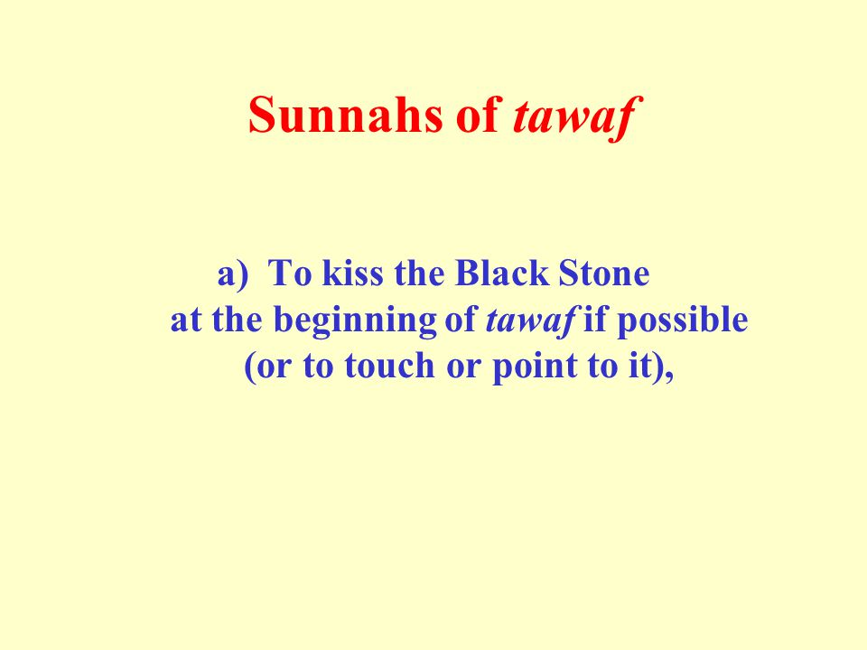 Sunnahs of tawaf a)To kiss the Black Stone at the beginning of tawaf if possible (or to touch or point to it),