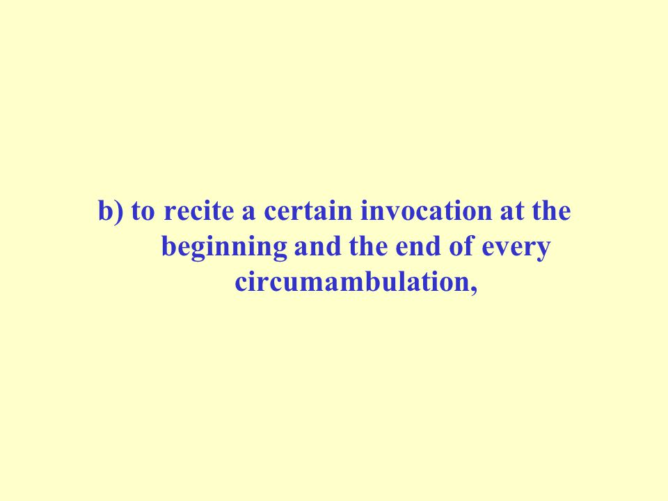 b) to recite a certain invocation at the beginning and the end of every circumambulation,