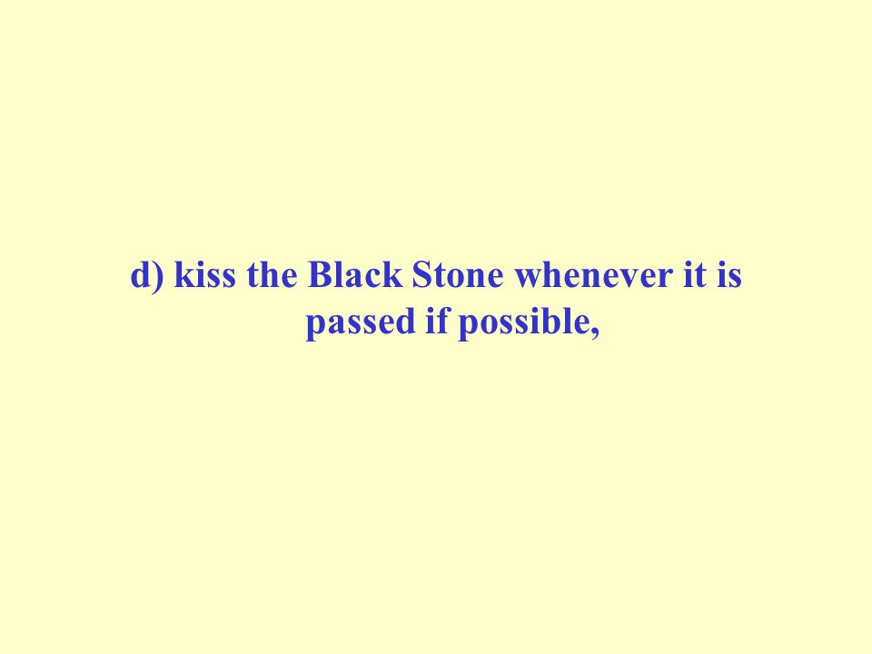 d) kiss the Black Stone whenever it is passed if possible,