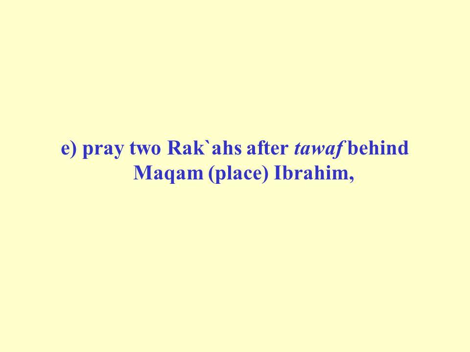 e) pray two Rak`ahs after tawaf behind Maqam (place) Ibrahim,