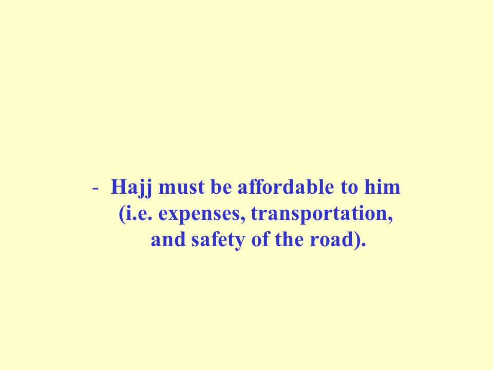 -Hajj must be affordable to him (i.e. expenses, transportation, and safety of the road).