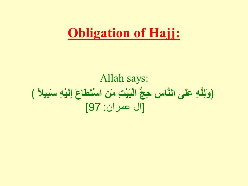 Obligation of Hajj: Allah says: ﴿وَلِلَّهِ عَلَى النَّاسِ حِجُّ الْبَيْتِ مَنِ اسْتَطَاعَ إِلَيْهِ سَبِيلاً ﴾ [ آل عمران : 97]