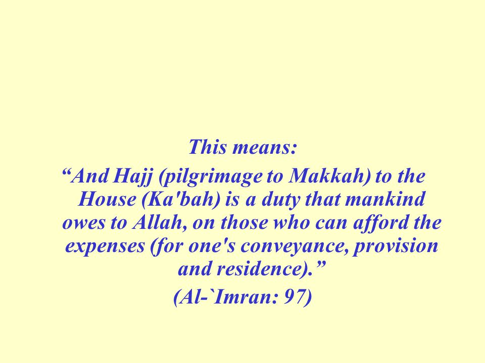 This means: And Hajj (pilgrimage to Makkah) to the House (Ka bah) is a duty that mankind owes to Allah, on those who can afford the expenses (for one s conveyance, provision and residence). (Al-`Imran: 97)