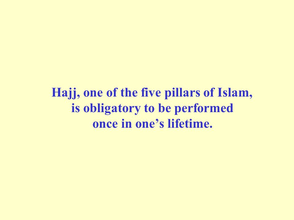 Hajj, one of the five pillars of Islam, is obligatory to be performed once in one's lifetime.