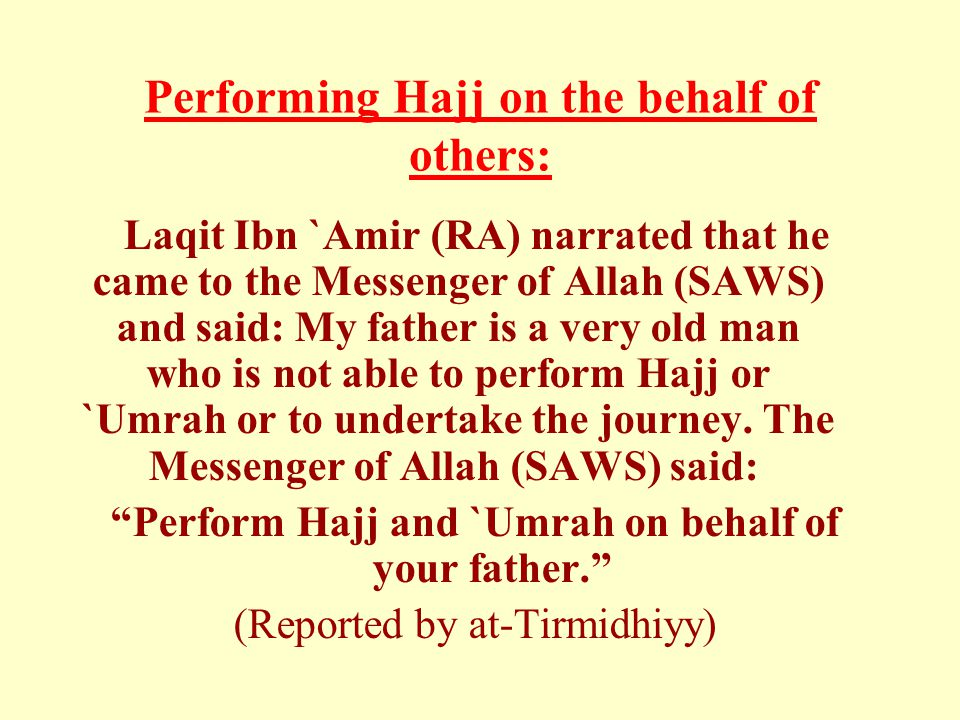 Performing Hajj on the behalf of others: Laqit Ibn `Amir (RA) narrated that he came to the Messenger of Allah (SAWS) and said: My father is a very old man who is not able to perform Hajj or `Umrah or to undertake the journey.