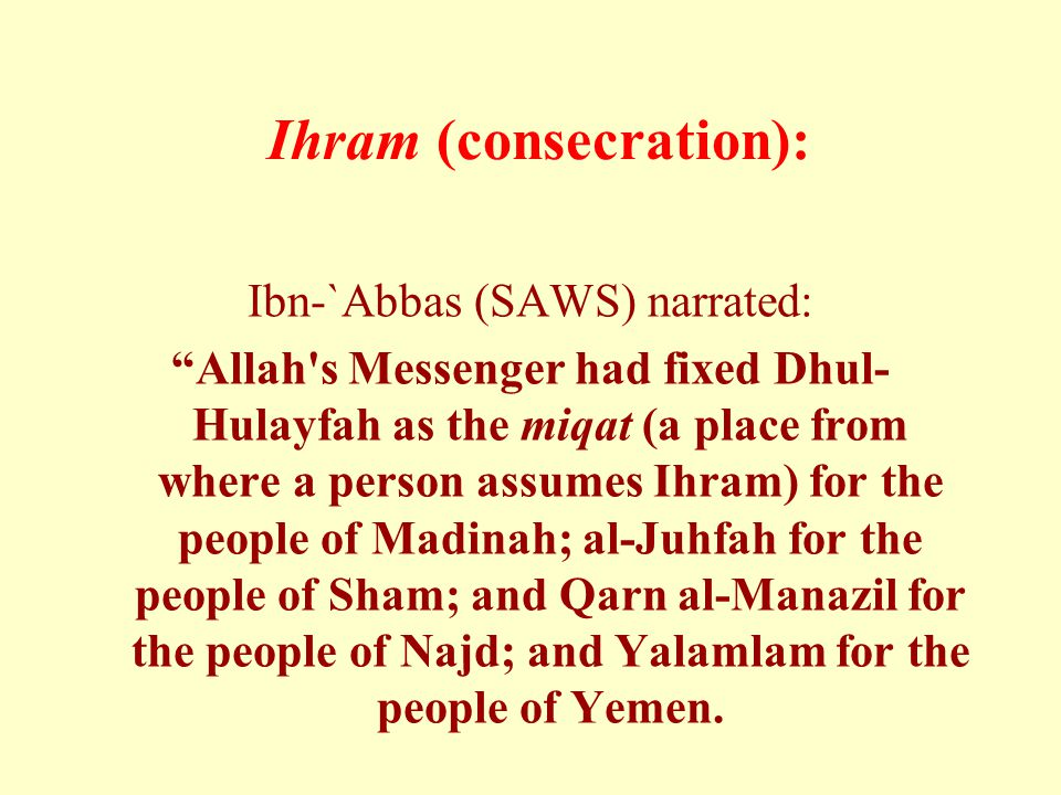 Ihram (consecration): Ibn-`Abbas (SAWS) narrated: Allah s Messenger had fixed Dhul- Hulayfah as the miqat (a place from where a person assumes Ihram) for the people of Madinah; al-Juhfah for the people of Sham; and Qarn al-Manazil for the people of Najd; and Yalamlam for the people of Yemen.