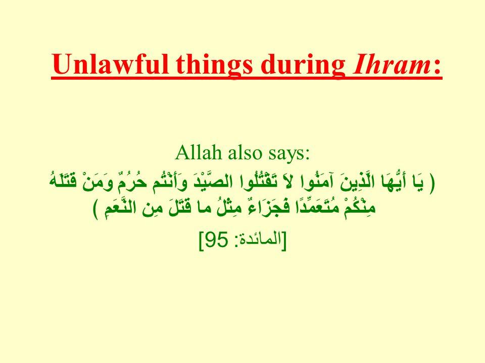 Unlawful things during Ihram: Allah also says: ﴿ يَا أَيُّهَا الَّذِينَ آمَنُوا لاَ تَقْتُلُوا الصَّيْدَ وَأَنْتُم حُرُمٌ وَمَنْ قَتَلَهُ مِنْكُمْ مُتَعَمِّدًا فَجَزَاءٌ مِثْلُ ما قَتَلَ مِن النَّعَمِ ﴾ [ المائدة : 95]