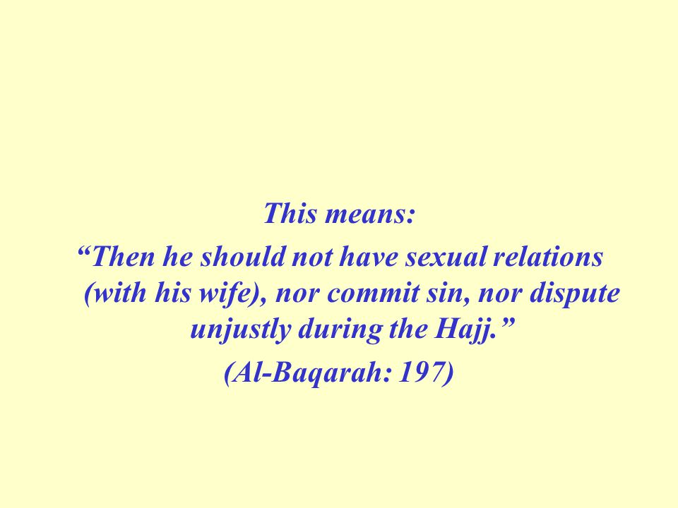 This means: Then he should not have sexual relations (with his wife), nor commit sin, nor dispute unjustly during the Hajj. (Al-Baqarah: 197)