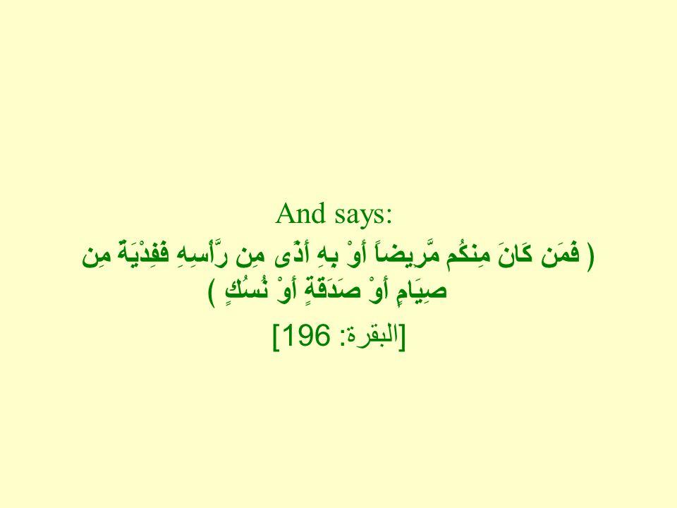 And says: ﴿ فَمَن كَانَ مِنكُم مَّرِيضاً أَوْ بِهِ أَذًى مِن رَّأْسِهِ فَفِدْيَةٌ مِن صِيَامٍ أَوْ صَدَقَةٍ أَوْ نُسُكٍ ﴾ [ البقرة : 196]