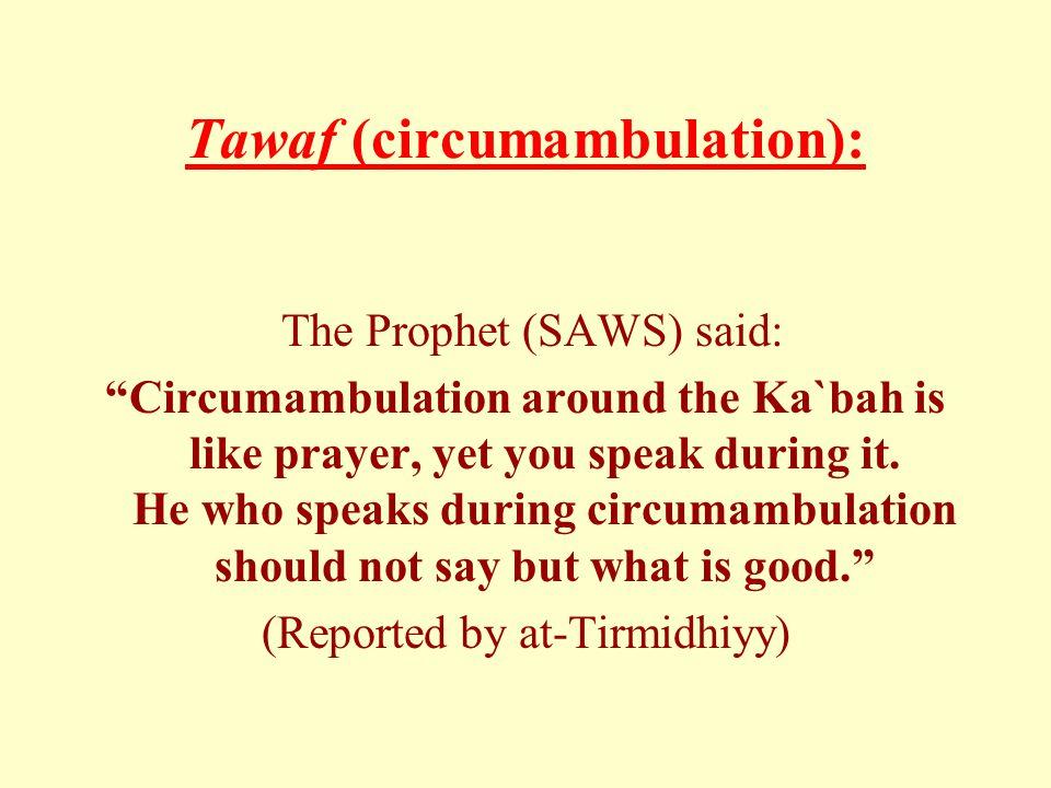 Tawaf (circumambulation): The Prophet (SAWS) said: Circumambulation around the Ka`bah is like prayer, yet you speak during it.