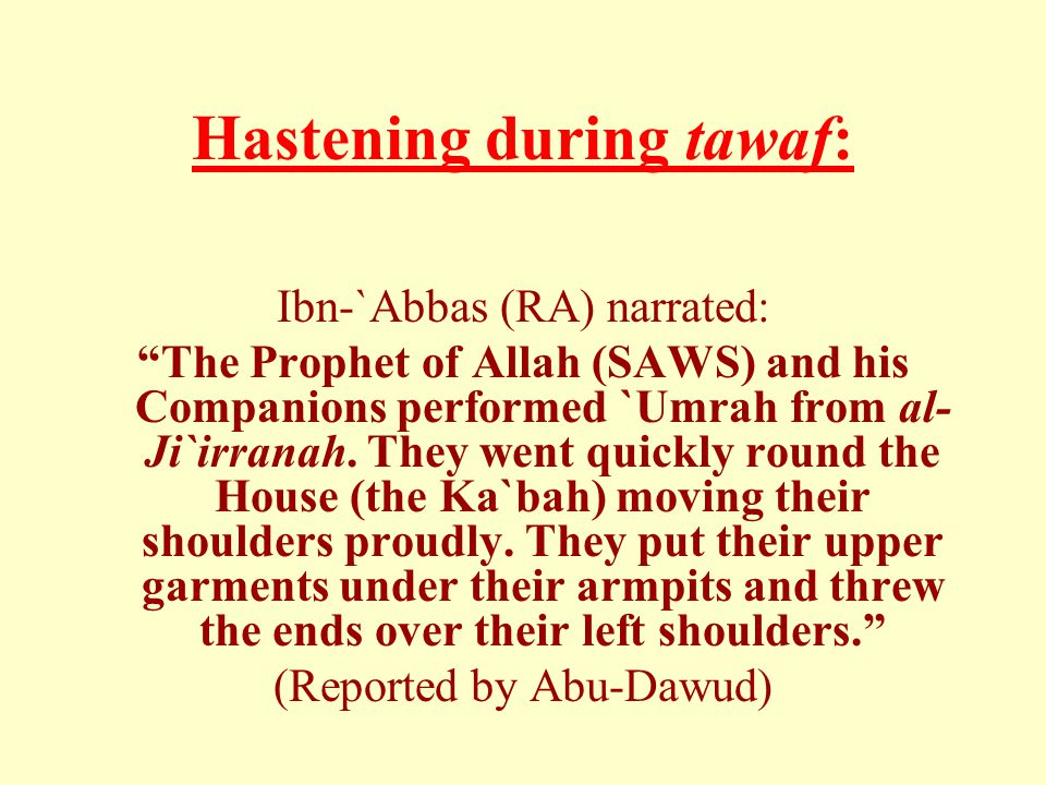 Hastening during tawaf: Ibn-`Abbas (RA) narrated: The Prophet of Allah (SAWS) and his Companions performed `Umrah from al- Ji`irranah.