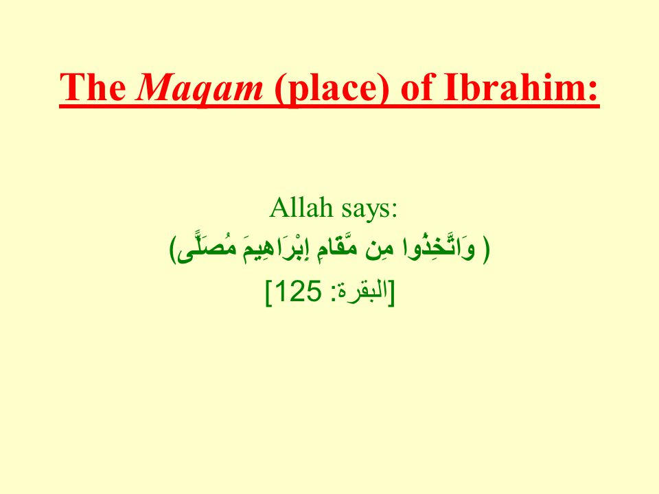 The Maqam (place) of Ibrahim: Allah says: ﴿ وَاتَّخِذُوا مِن مَّقَامِ إِبْرَاهِيمَ مُصَلًّى﴾ [ البقرة : 125]