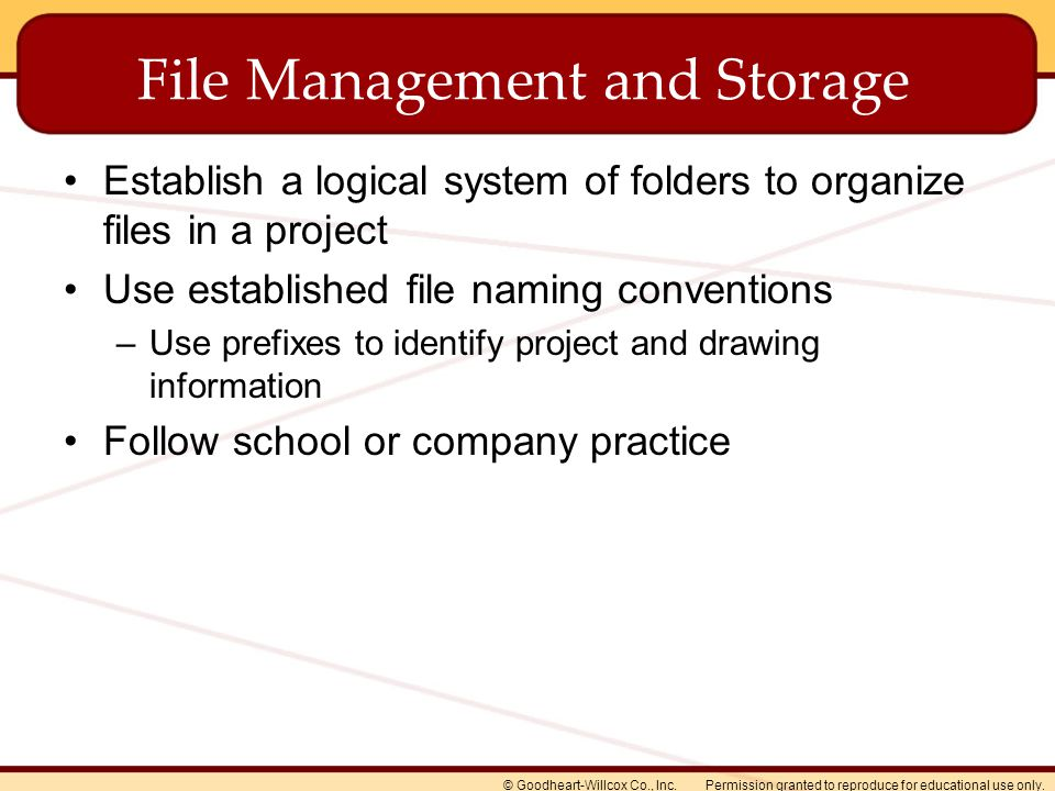 Permission granted to reproduce for educational use only.© Goodheart-Willcox Co., Inc. File Management and Storage Establish a logical system of folde