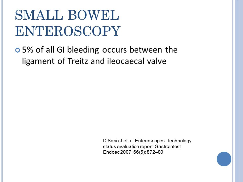 SMALL BOWEL ENTEROSCOPY 5% of all GI bleeding occurs between the ligament of Treitz and ileocaecal valve DiSario J et al.
