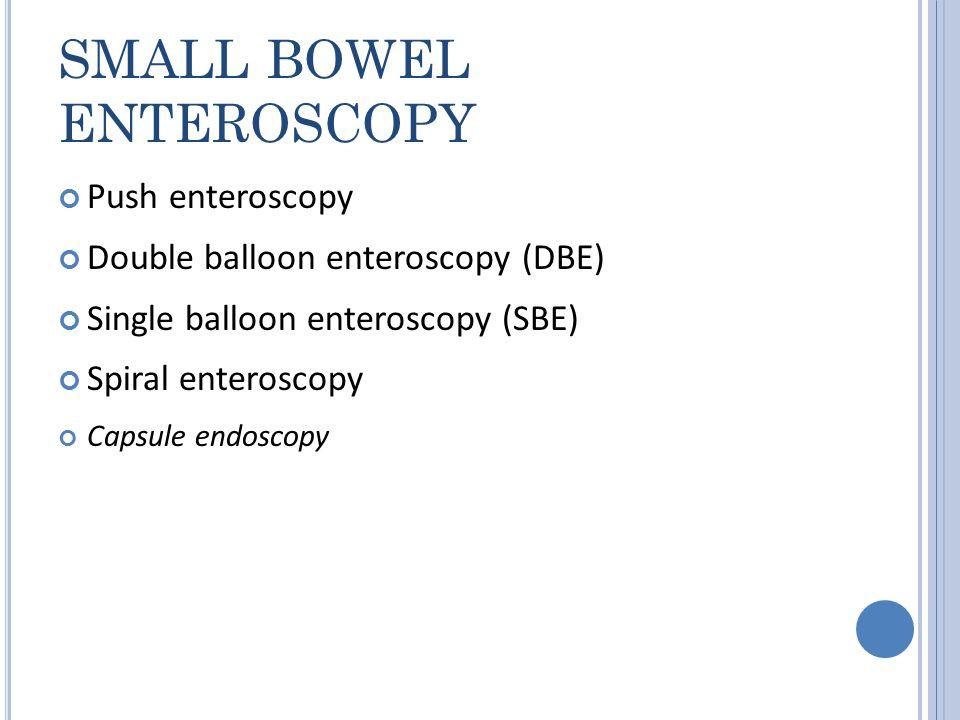 SMALL BOWEL ENTEROSCOPY Push enteroscopy Double balloon enteroscopy (DBE) Single balloon enteroscopy (SBE) Spiral enteroscopy Capsule endoscopy