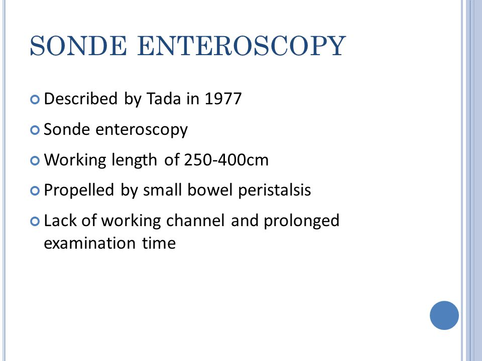 SONDE ENTEROSCOPY Described by Tada in 1977 Sonde enteroscopy Working length of 250-400cm Propelled by small bowel peristalsis Lack of working channel and prolonged examination time