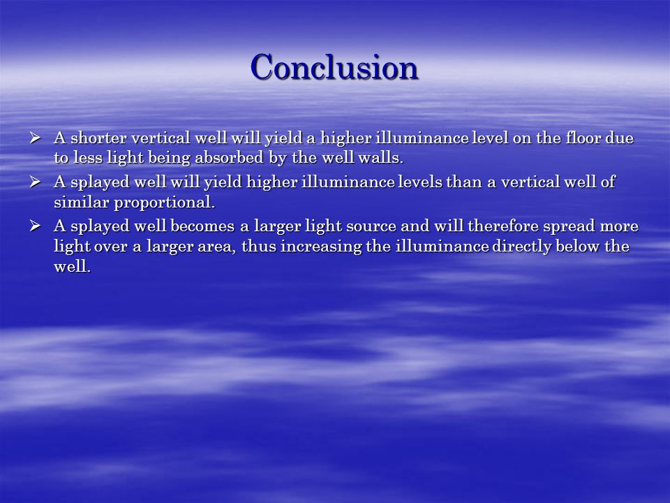 Conclusion  A shorter vertical well will yield a higher illuminance level on the floor due to less light being absorbed by the well walls.