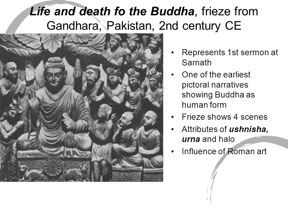 Life and death fo the Buddha, frieze from Gandhara, Pakistan, 2nd century CE Represents 1st sermon at Sarnath One of the earliest pictoral narratives