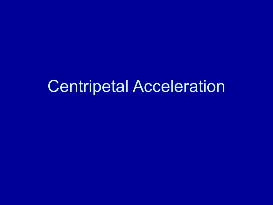 Acceleration in a circular path at constant speed a c =(v t 2 )/r Centripetal acceleration=(tangential speed) 2 /radius of circular path Centripetal acceleration is always directed toward the center