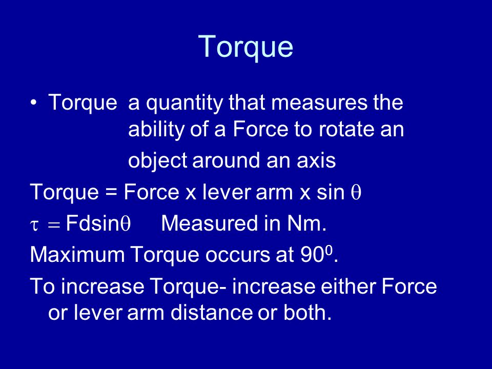 Torque Torquea quantity that measures the ability of a Force to rotate an object around an axis Torque = Force x lever arm x sin   Fdsin  Measured in Nm.