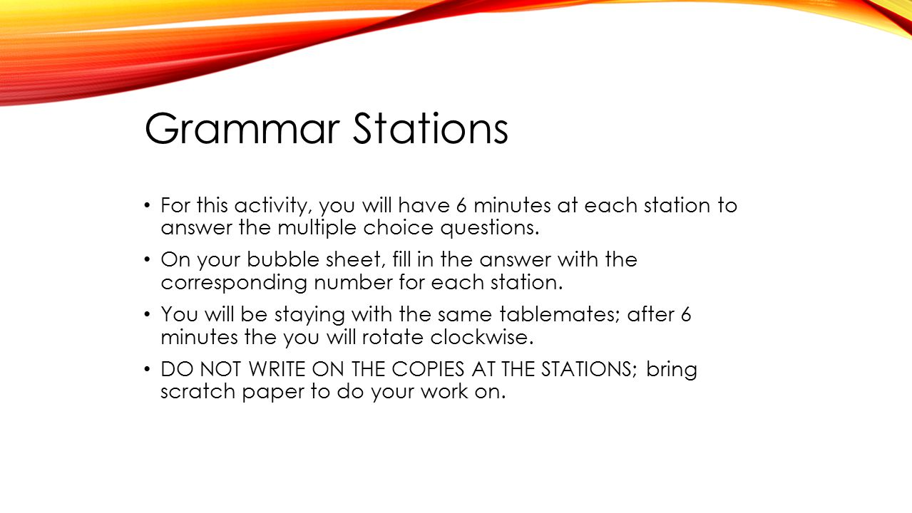 Grammar Stations For this activity, you will have 6 minutes at each station to answer the multiple choice questions.