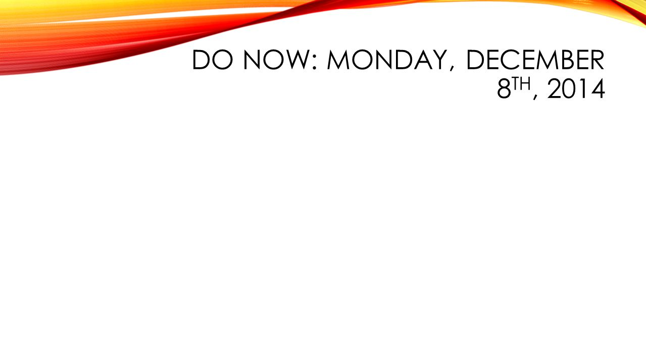 DO NOW: MONDAY, DECEMBER 8 TH, 2014