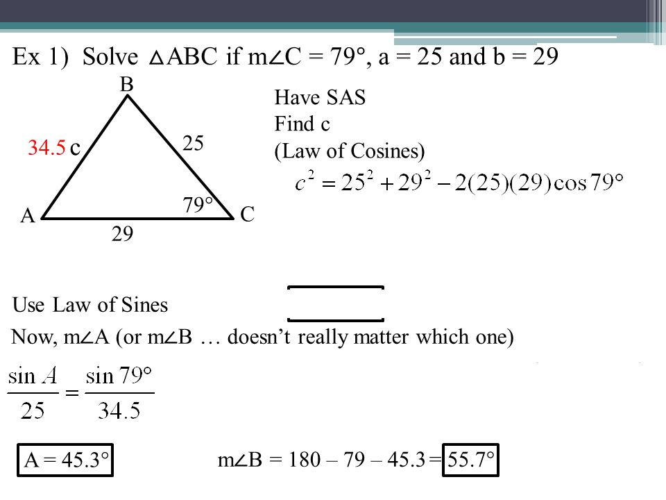 Ex 1) Solve △ ABC if m ∠ C = 79 °, a = 25 and b = 29 Have SAS Find c (Law of Cosines) 25 29 c B C A 79° 34.5 Now, m ∠ A (or m ∠ B … doesn't really matter which one) A = 45.3° m ∠ B = 180 – 79 – 45.3 = 55.7° Use Law of Sines