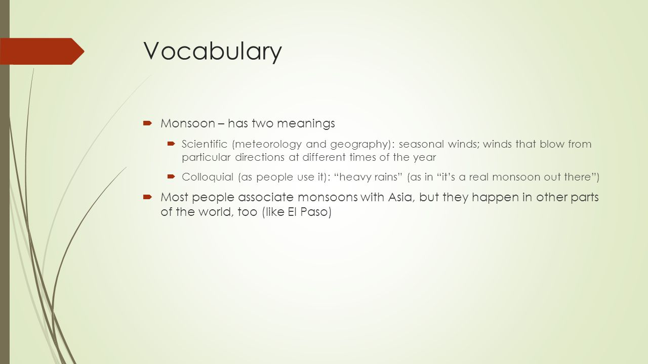Vocabulary  Monsoon – has two meanings  Scientific (meteorology and geography): seasonal winds; winds that blow from particular directions at different times of the year  Colloquial (as people use it): heavy rains (as in it's a real monsoon out there )  Most people associate monsoons with Asia, but they happen in other parts of the world, too (like El Paso)