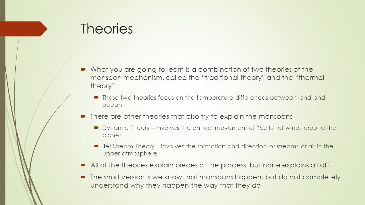 Theories  What you are going to learn is a combination of two theories of the monsoon mechanism, called the traditional theory and the thermal theory  These two theories focus on the temperature differences between land and ocean  There are other theories that also try to explain the monsoons  Dynamic Theory – involves the annual movement of belts of winds around the planet  Jet Stream Theory – involves the formation and direction of streams of air in the upper atmosphere  All of the theories explain pieces of the process, but none explains all of it  The short version is we know that monsoons happen, but do not completely understand why they happen the way that they do