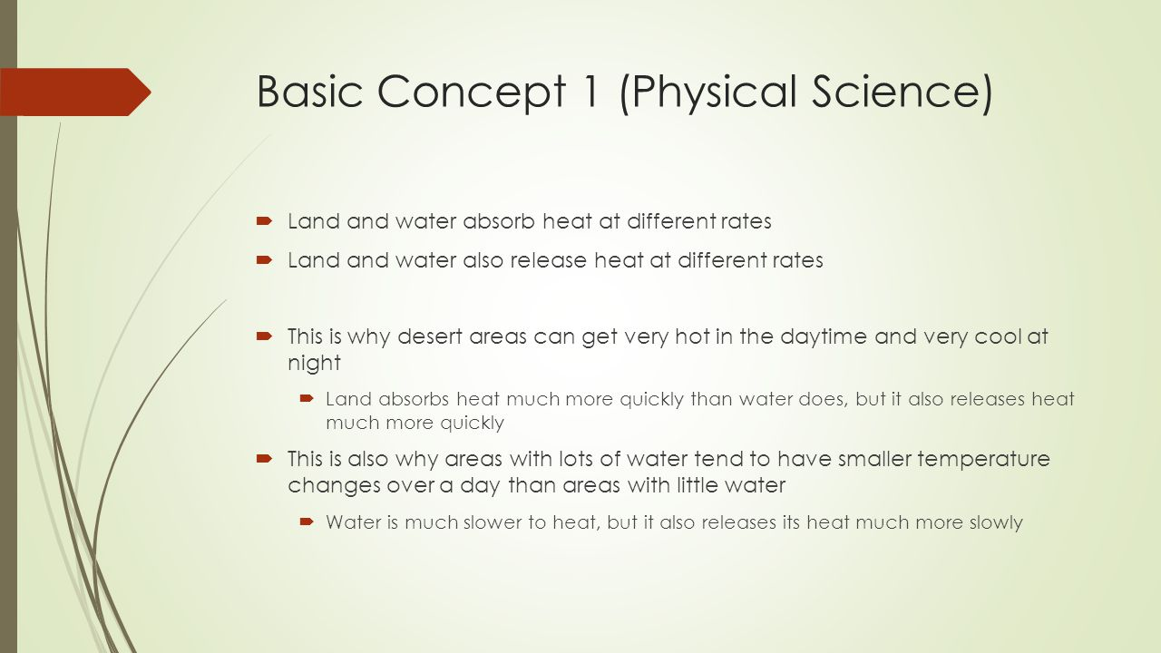 Basic Concept 1 (Physical Science)  Land and water absorb heat at different rates  Land and water also release heat at different rates  This is why desert areas can get very hot in the daytime and very cool at night  Land absorbs heat much more quickly than water does, but it also releases heat much more quickly  This is also why areas with lots of water tend to have smaller temperature changes over a day than areas with little water  Water is much slower to heat, but it also releases its heat much more slowly