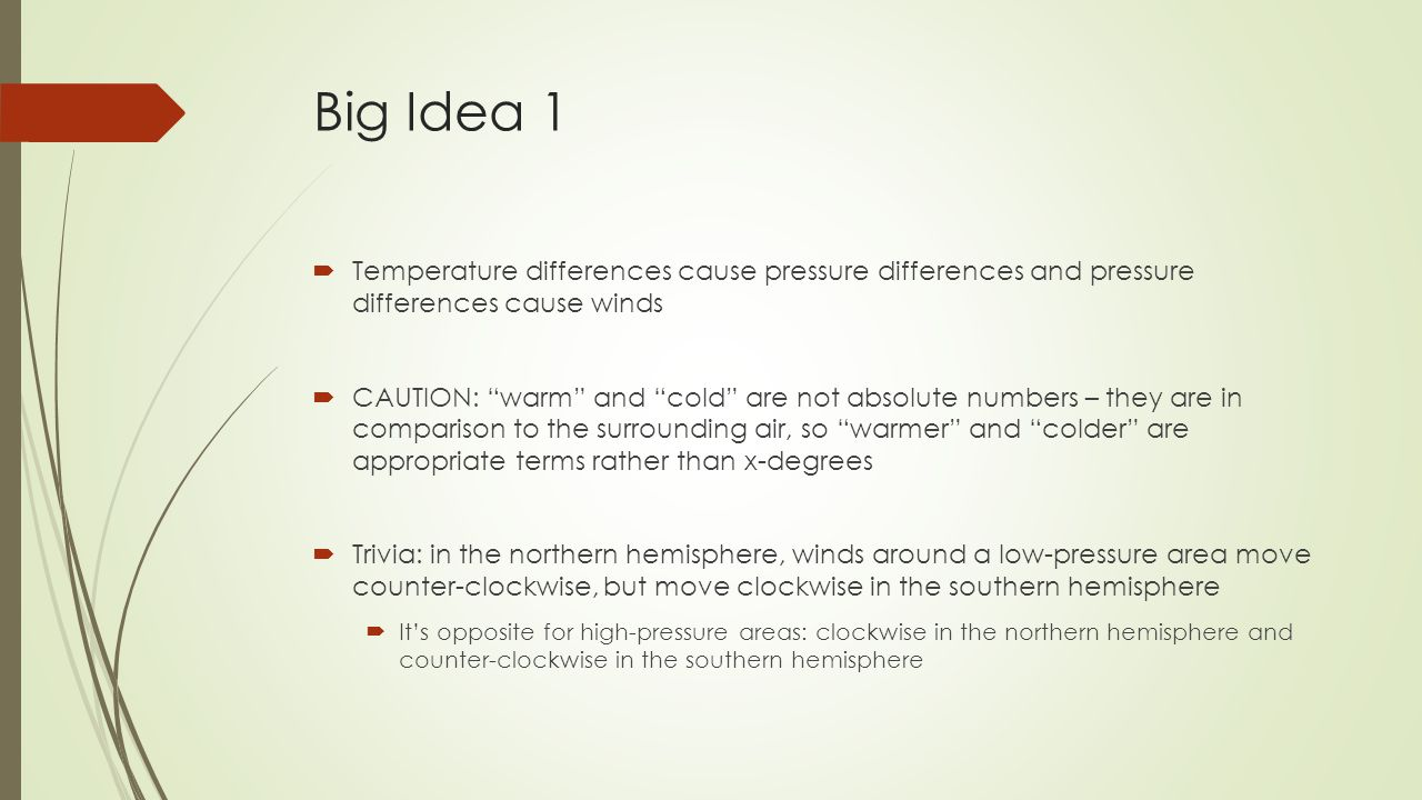 Big Idea 1  Temperature differences cause pressure differences and pressure differences cause winds  CAUTION: warm and cold are not absolute numbers – they are in comparison to the surrounding air, so warmer and colder are appropriate terms rather than x-degrees  Trivia: in the northern hemisphere, winds around a low-pressure area move counter-clockwise, but move clockwise in the southern hemisphere  It's opposite for high-pressure areas: clockwise in the northern hemisphere and counter-clockwise in the southern hemisphere