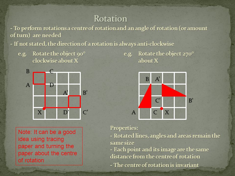 Rotation - To perform rotations a centre of rotation and an angle of rotation (or amount of turn) are needed - If not stated, the direction of a rotation is always anti-clockwise e.g.