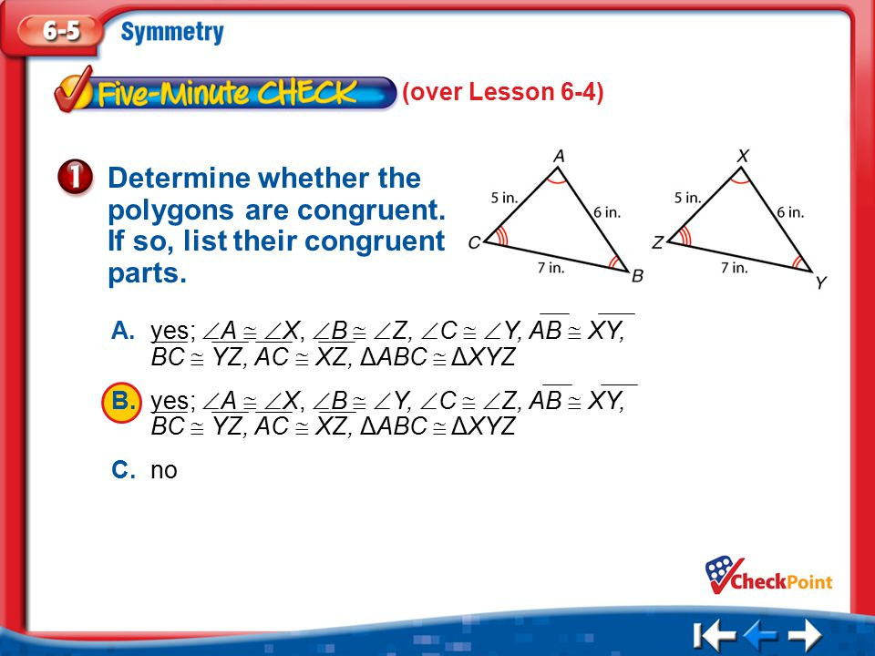 1.A 2.B 3.C Five Minute Check 1 Determine whether the polygons are congruent. If so, list their congruent parts. (over Lesson 6-4) A.yes;  A   X, 