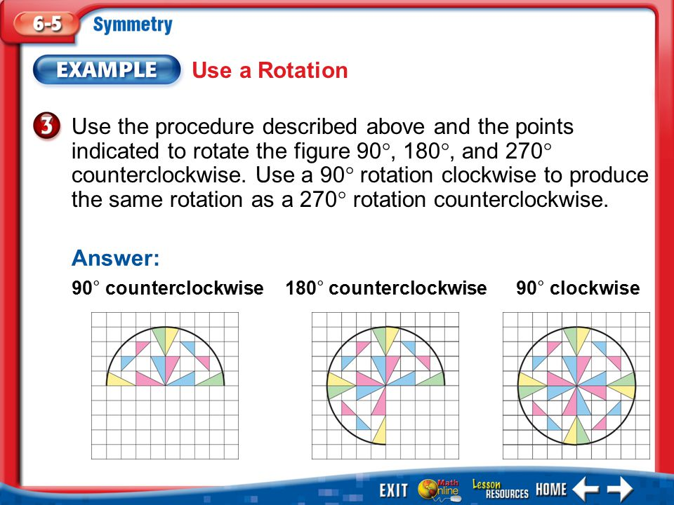 Example 3 Use the procedure described above and the points indicated to rotate the figure 90 , 180 , and 270  counterclockwise. Use a 90  rotation