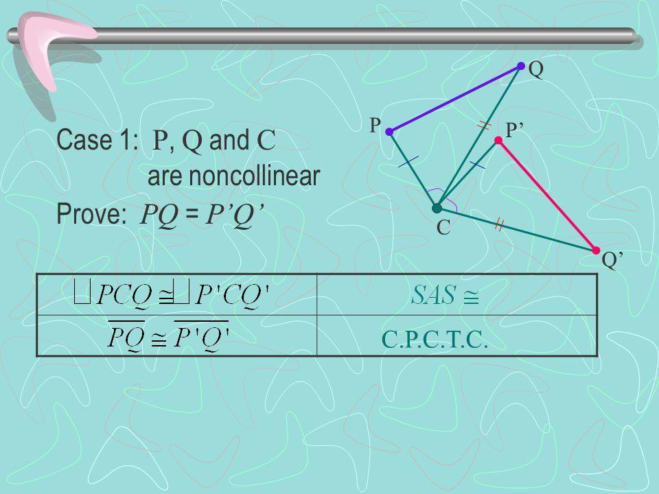 C.P.C.T.C. Case 1: P, Q and C are noncollinear Prove: PQ = P'Q' P Q P' Q' C
