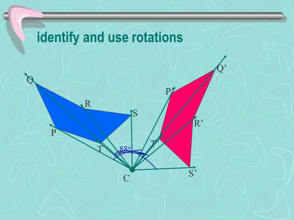 identify and use rotations C P T Q R S T' P' Q' R' S' 88 o