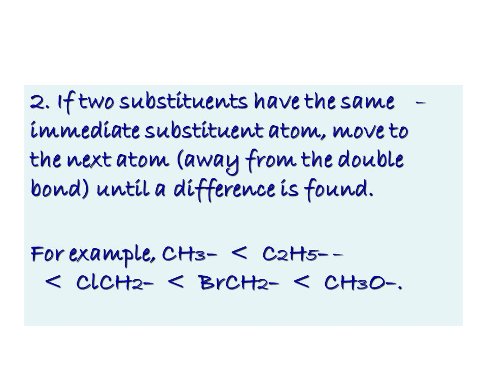 –2. If two substituents have the same immediate substituent atom, move to the next atom (away from the double bond) until a difference is found. –For