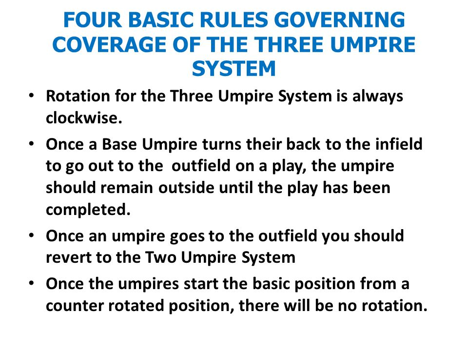 FOUR BASIC RULES GOVERNING COVERAGE OF THE THREE UMPIRE SYSTEM Rotation for the Three Umpire System is always clockwise.