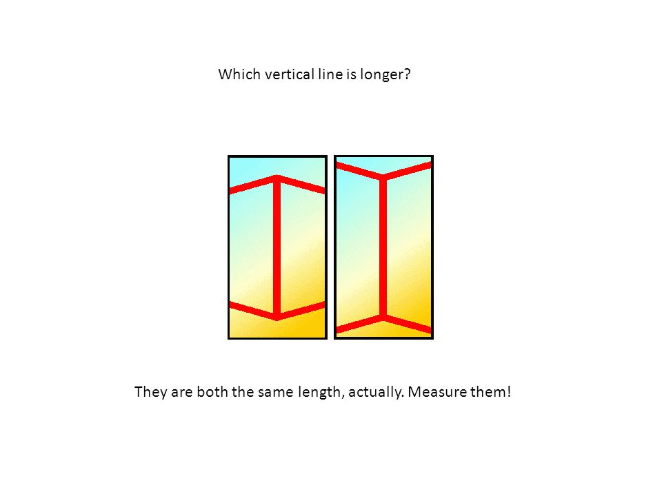 Which vertical line is longer They are both the same length, actually. Measure them!
