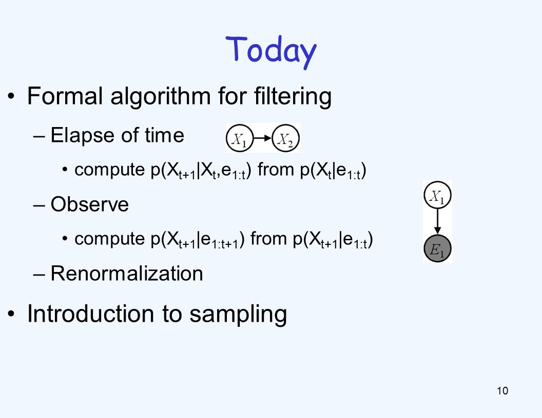 Formal algorithm for filtering –Elapse of time compute p(X t+1 |X t,e 1:t ) from p(X t |e 1:t ) –Observe compute p(X t+1 |e 1:t+1 ) from p(X t+1 |e 1:t ) –Renormalization Introduction to sampling 10 Today