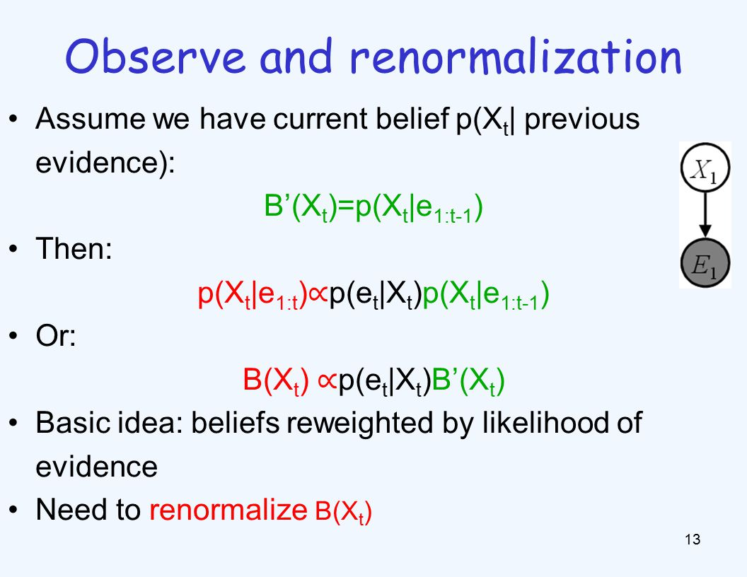 Observe and renormalization 13 Assume we have current belief p(X t | previous evidence): B'(X t )=p(X t |e 1:t-1 ) Then: p(X t |e 1:t ) ∝ p(e t |X t )p(X t |e 1:t-1 ) Or: B(X t ) ∝ p(e t |X t )B'(X t ) Basic idea: beliefs reweighted by likelihood of evidence Need to renormalize B(X t )