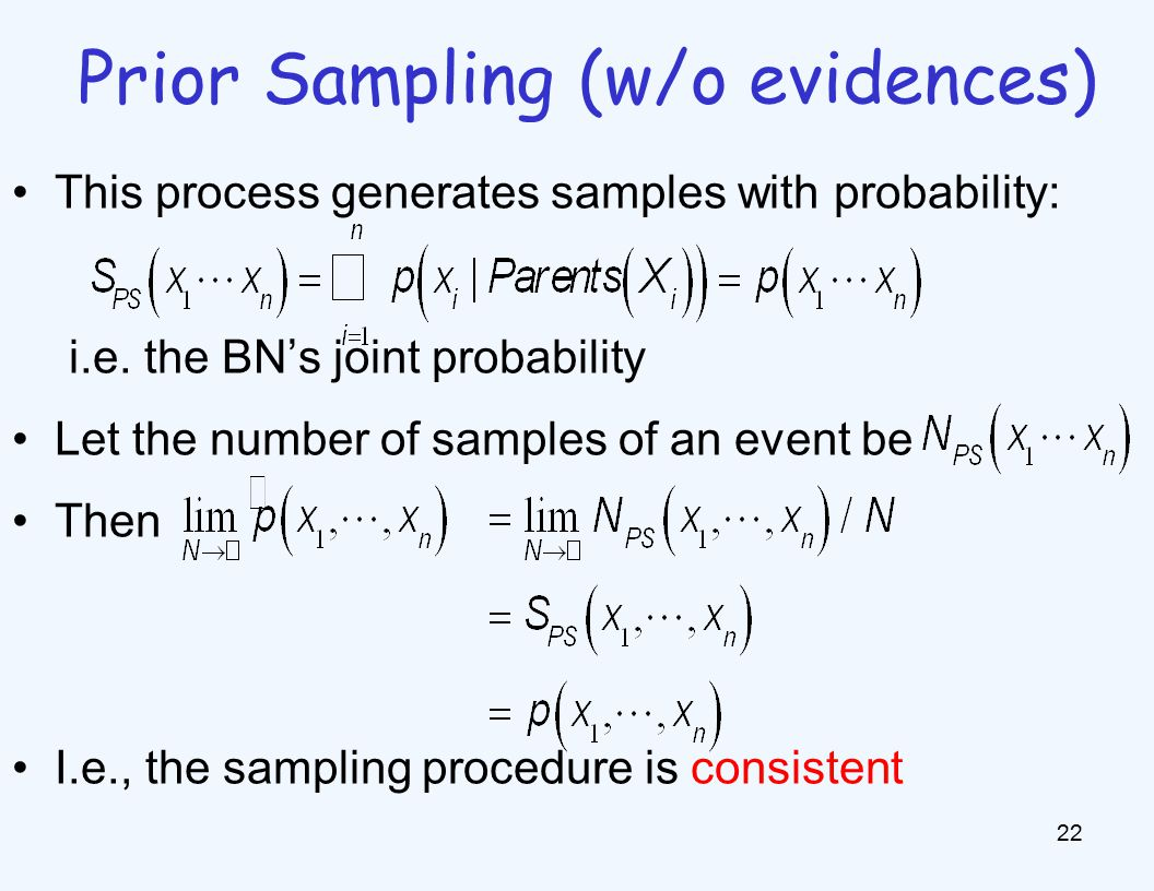 Prior Sampling (w/o evidences) 22 This process generates samples with probability: i.e.