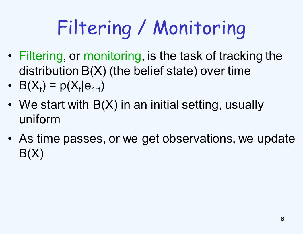 Filtering / Monitoring 6 Filtering, or monitoring, is the task of tracking the distribution B(X) (the belief state) over time B(X t ) = p(X t |e 1:t ) We start with B(X) in an initial setting, usually uniform As time passes, or we get observations, we update B(X)