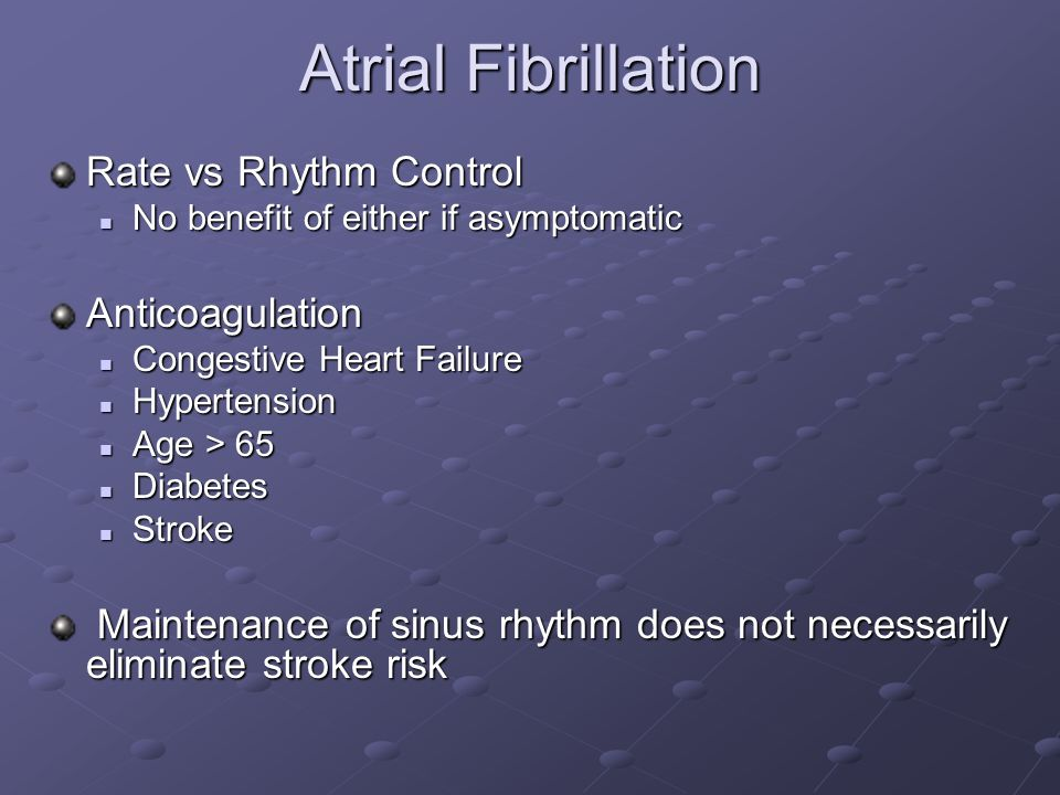 Atrial Fibrillation Rate vs Rhythm Control No benefit of either if asymptomatic No benefit of either if asymptomaticAnticoagulation Congestive Heart F