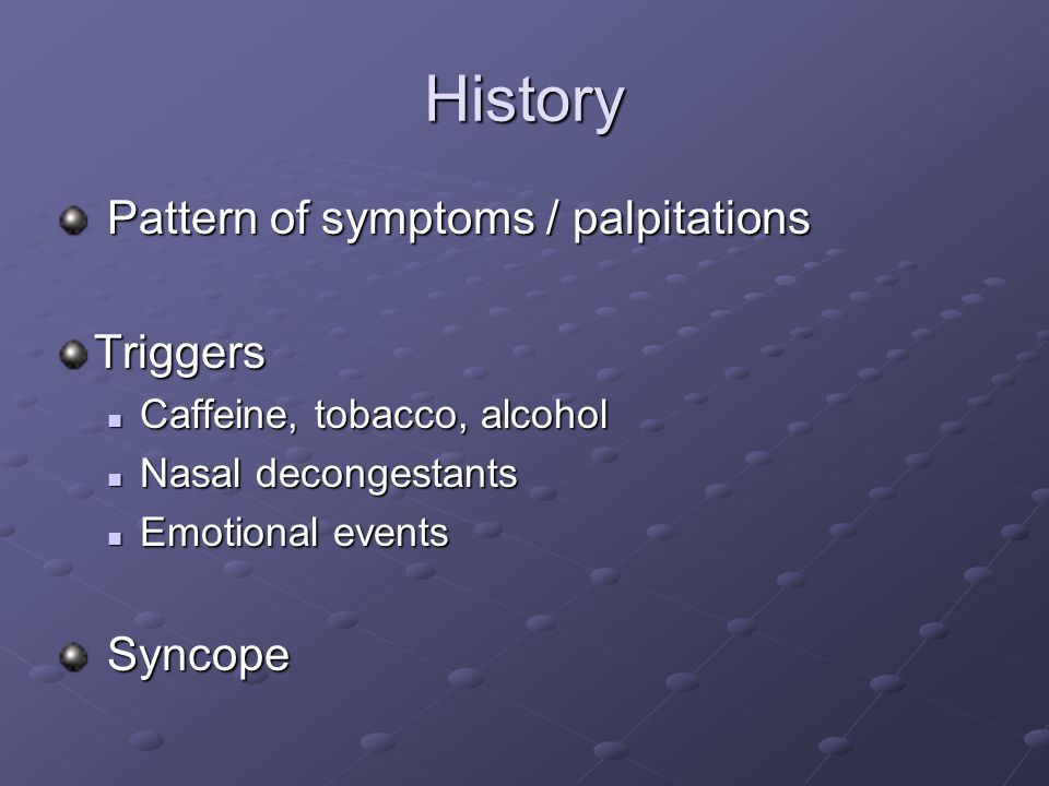 History Pattern of symptoms / palpitations Pattern of symptoms / palpitationsTriggers Caffeine, tobacco, alcohol Caffeine, tobacco, alcohol Nasal deco