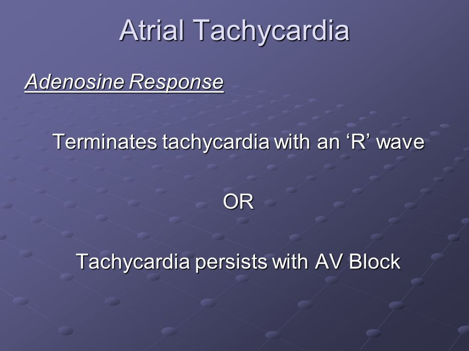 Atrial Tachycardia Adenosine Response Terminates tachycardia with an 'R' wave OR Tachycardia persists with AV Block