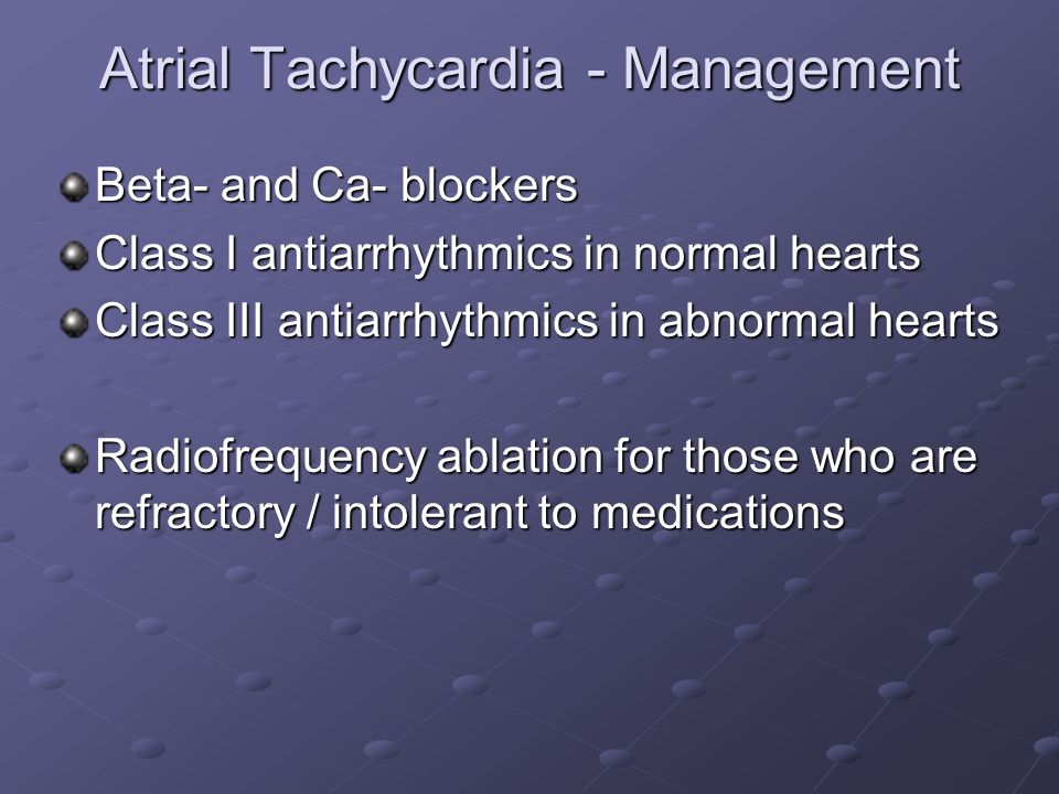 Atrial Tachycardia - Management Beta- and Ca- blockers Class I antiarrhythmics in normal hearts Class III antiarrhythmics in abnormal hearts Radiofreq