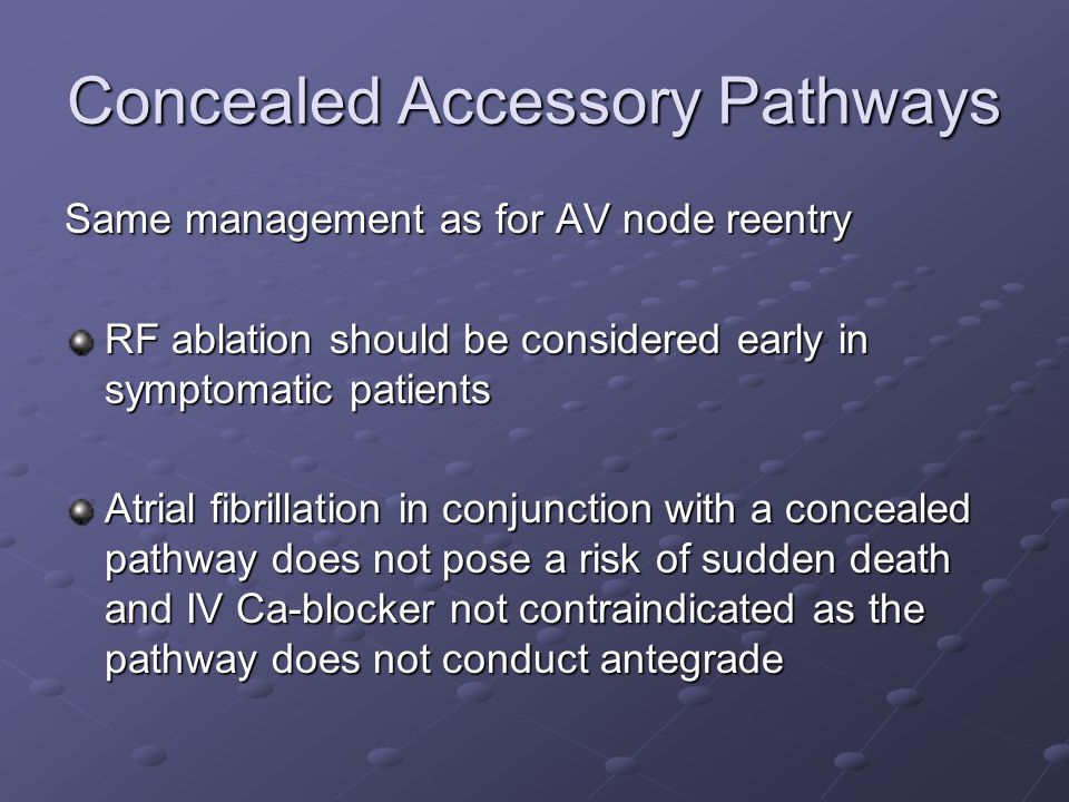 Concealed Accessory Pathways Same management as for AV node reentry RF ablation should be considered early in symptomatic patients Atrial fibrillation