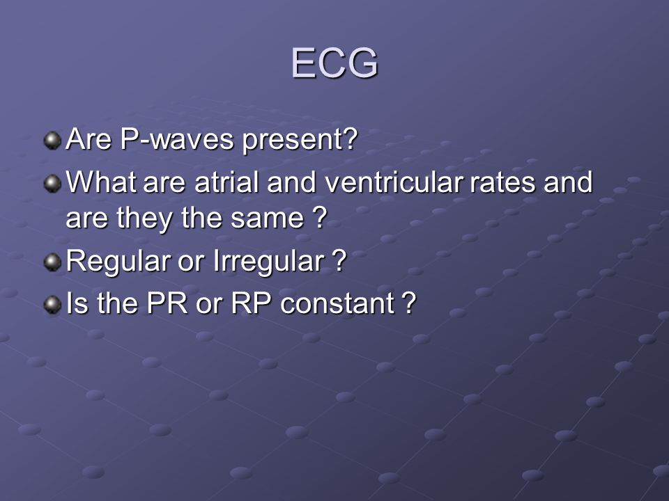 ECG Are P-waves present? What are atrial and ventricular rates and are they the same ? Regular or Irregular ? Is the PR or RP constant ?