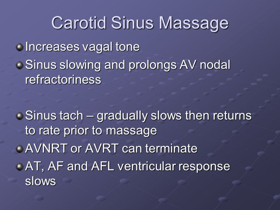 Carotid Sinus Massage Increases vagal tone Sinus slowing and prolongs AV nodal refractoriness Sinus tach – gradually slows then returns to rate prior